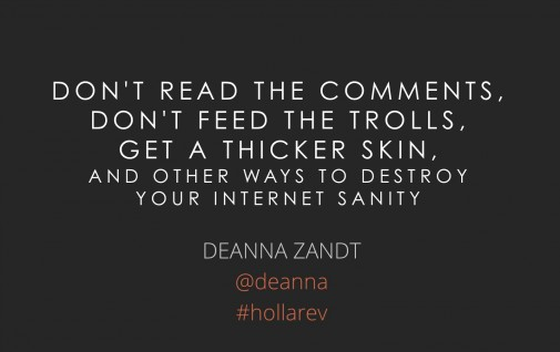 Don't Read the Comments, Don't Feed the Trolls, Get a Thicker Skin, and Other Ways to Destroy Your Internet Sanity
